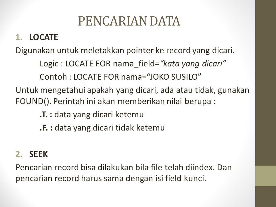 PENCARIAN DATA LOCATE. Digunakan untuk meletakkan pointer ke record yang dicari. Logic : LOCATE FOR nama_field= kata yang dicari