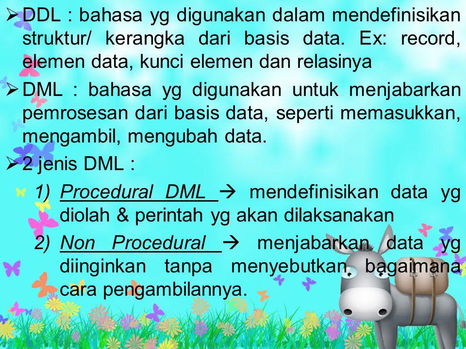 DDL : bahasa yg digunakan dalam mendefinisikan struktur/ kerangka dari basis data. Ex: record, elemen data, kunci elemen dan relasinya