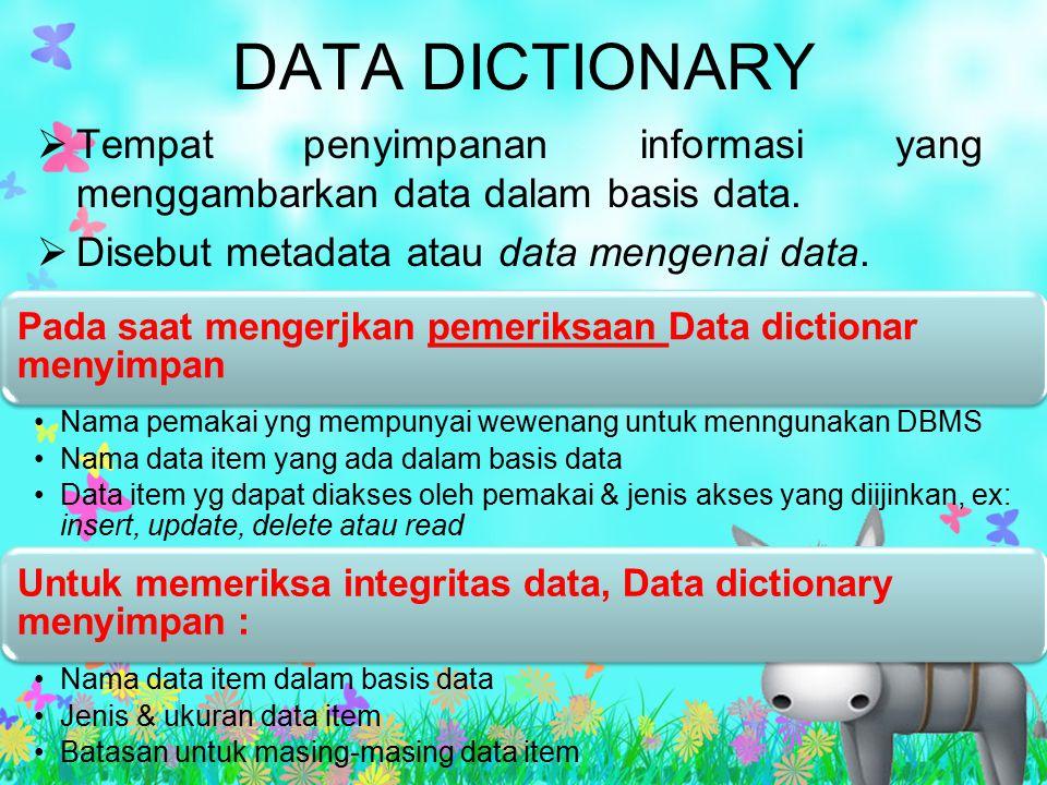 DATA DICTIONARY Tempat penyimpanan informasi yang menggambarkan data dalam basis data. Disebut metadata atau data mengenai data.