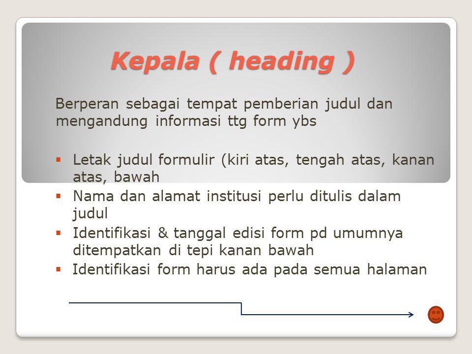 Kepala ( heading ) Berperan sebagai tempat pemberian judul dan mengandung informasi ttg form ybs.