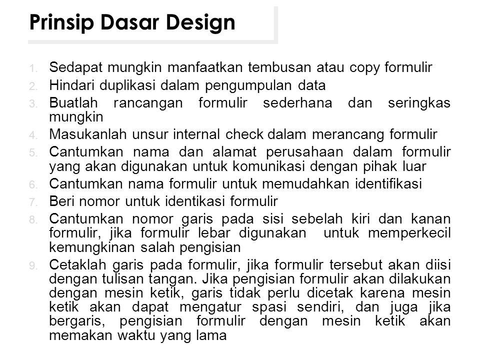 Prinsip Dasar Design Sedapat mungkin manfaatkan tembusan atau copy formulir. Hindari duplikasi dalam pengumpulan data.