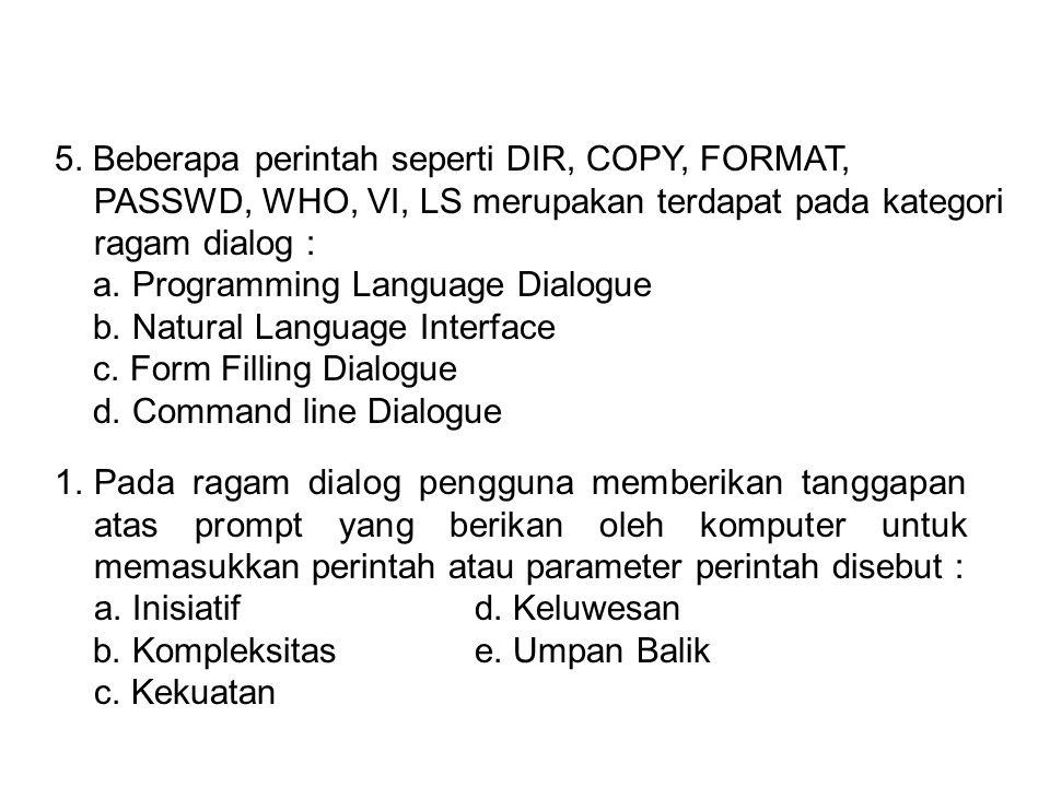 5. Beberapa perintah seperti DIR, COPY, FORMAT, PASSWD, WHO, VI, LS merupakan terdapat pada kategori ragam dialog :
