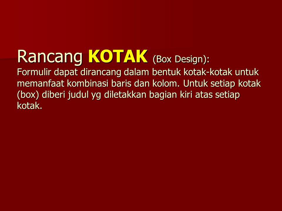 Rancang KOTAK (Box Design): Formulir dapat dirancang dalam bentuk kotak-kotak untuk memanfaat kombinasi baris dan kolom.
