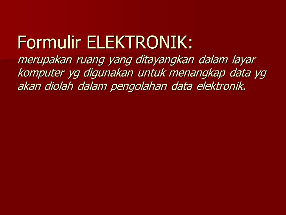 Formulir ELEKTRONIK: merupakan ruang yang ditayangkan dalam layar komputer yg digunakan untuk menangkap data yg akan diolah dalam pengolahan data elektronik.