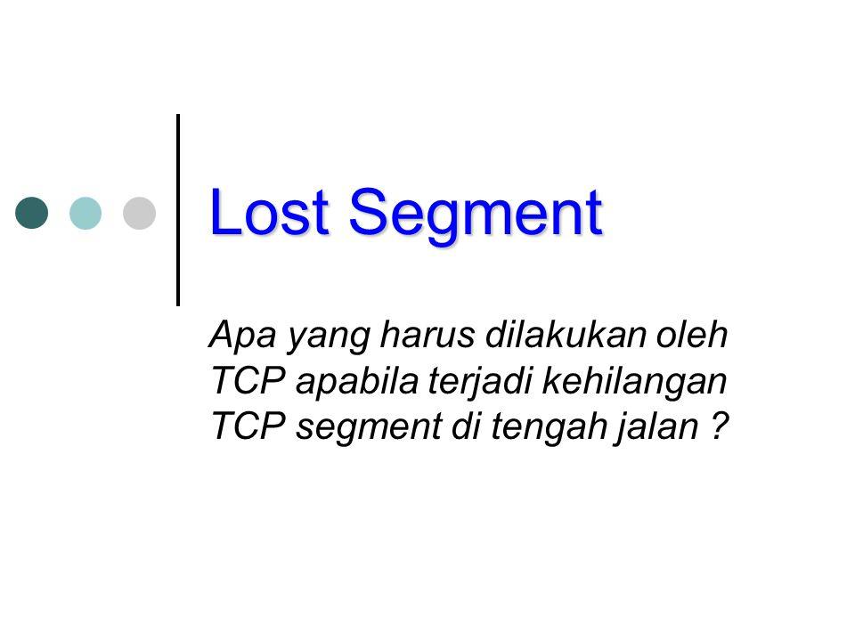 Lost Segment Apa yang harus dilakukan oleh TCP apabila terjadi kehilangan TCP segment di tengah jalan