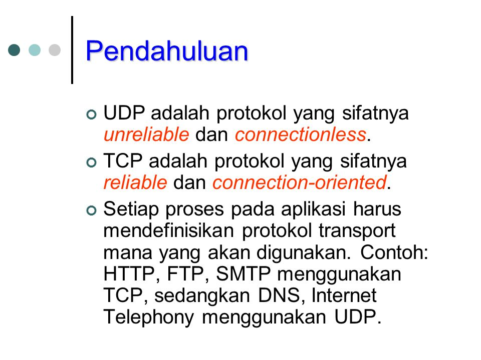 Pendahuluan UDP adalah protokol yang sifatnya unreliable dan connectionless. TCP adalah protokol yang sifatnya reliable dan connection-oriented.