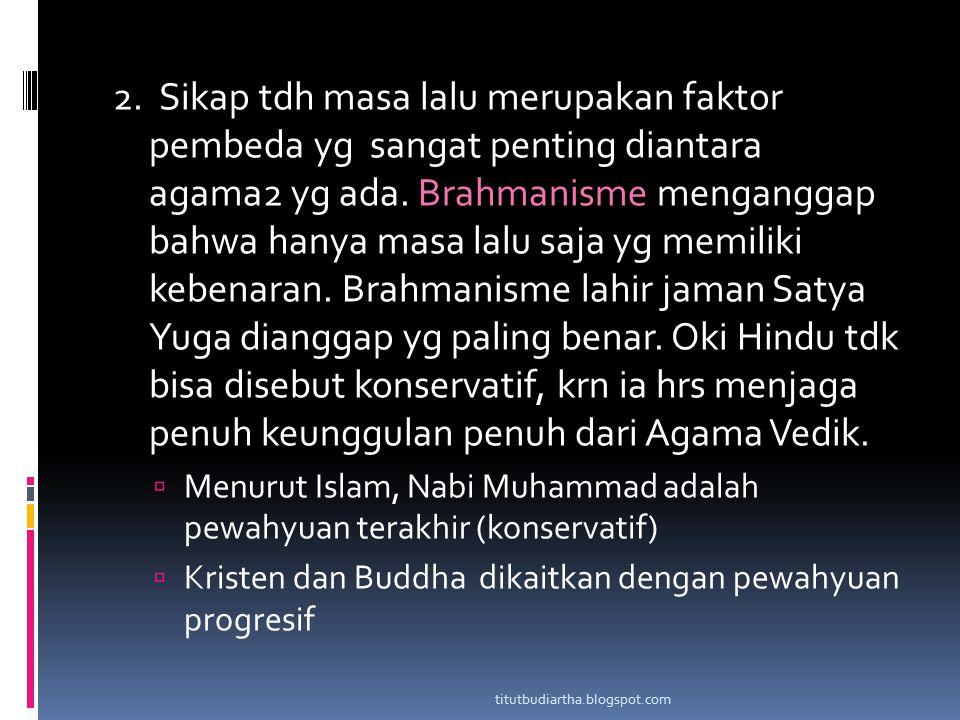 2. Sikap tdh masa lalu merupakan faktor pembeda yg sangat penting diantara agama2 yg ada. Brahmanisme menganggap bahwa hanya masa lalu saja yg memiliki kebenaran. Brahmanisme lahir jaman Satya Yuga dianggap yg paling benar. Oki Hindu tdk bisa disebut konservatif, krn ia hrs menjaga penuh keunggulan penuh dari Agama Vedik.