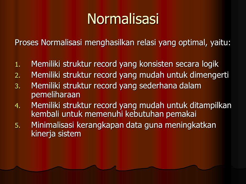 Normalisasi Proses Normalisasi menghasilkan relasi yang optimal, yaitu: Memiliki struktur record yang konsisten secara logik.