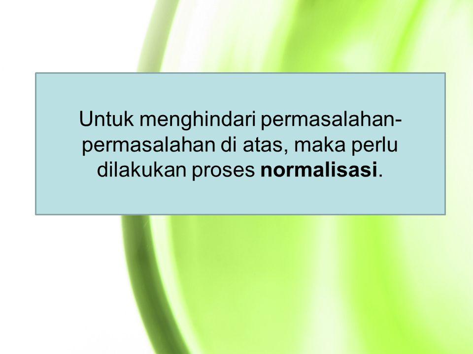 Untuk menghindari permasalahan-permasalahan di atas, maka perlu dilakukan proses normalisasi.
