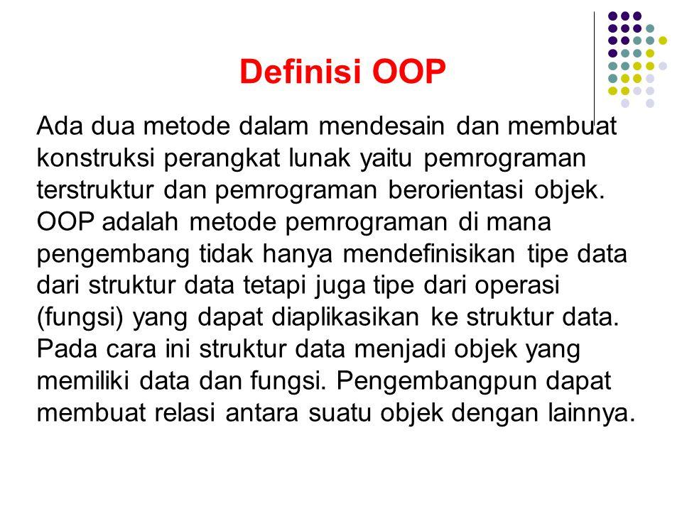 Definisi OOP Ada dua metode dalam mendesain dan membuat konstruksi perangkat lunak yaitu pemrograman terstruktur dan pemrograman berorientasi objek.