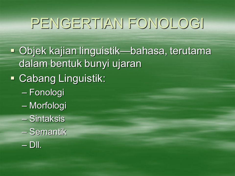 PENGERTIAN FONOLOGI Objek kajian linguistik—bahasa, terutama dalam bentuk bunyi ujaran. Cabang Linguistik: