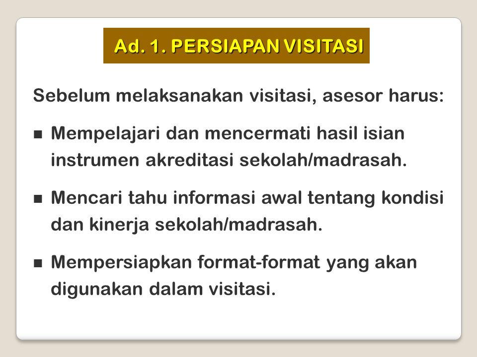 Ad. 1. PERSIAPAN VISITASI Sebelum melaksanakan visitasi, asesor harus: Mempelajari dan mencermati hasil isian instrumen akreditasi sekolah/madrasah.