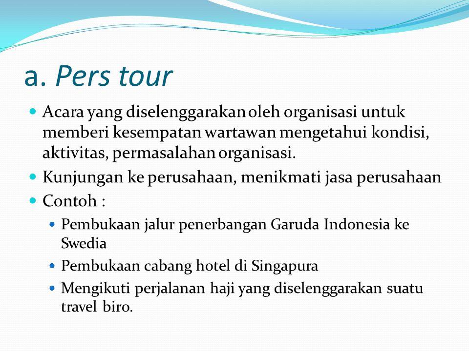 a. Pers tour Acara yang diselenggarakan oleh organisasi untuk memberi kesempatan wartawan mengetahui kondisi, aktivitas, permasalahan organisasi.
