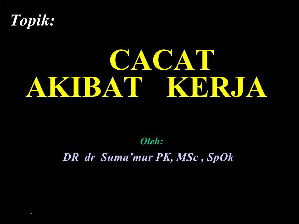 Topik: CACAT AKIBAT KERJA Oleh: DR dr Suma'mur PK, MSc , SpOk