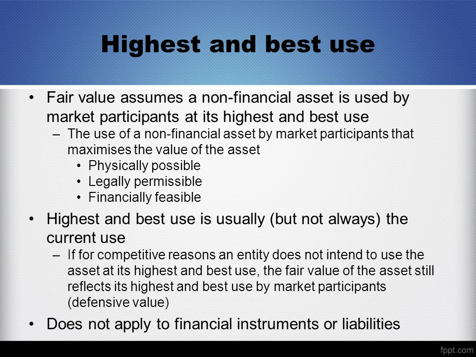 Highest and best use Fair value assumes a non-financial asset is used by market participants at its highest and best use.