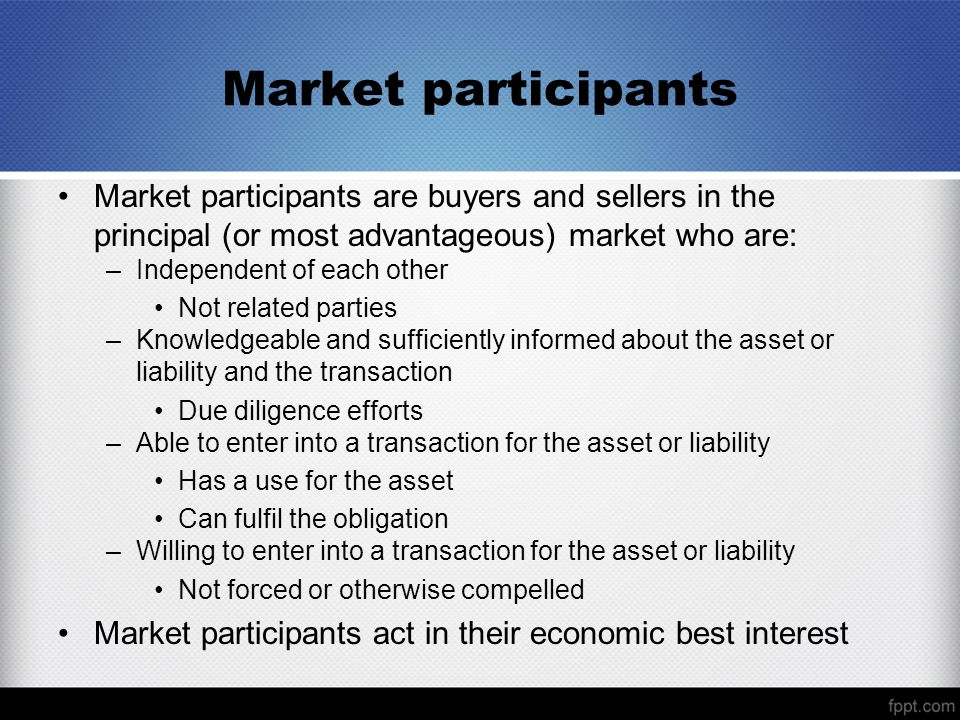 Market participants Market participants are buyers and sellers in the principal (or most advantageous) market who are: