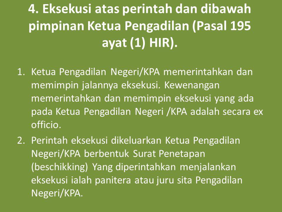 4. Eksekusi atas perintah dan dibawah pimpinan Ketua Pengadilan (Pasal 195 ayat (1) HIR).