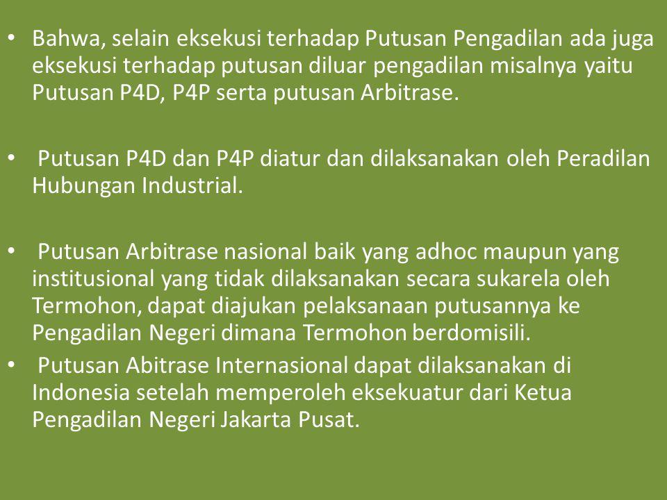 Bahwa, selain eksekusi terhadap Putusan Pengadilan ada juga eksekusi terhadap putusan diluar pengadilan misalnya yaitu Putusan P4D, P4P serta putusan Arbitrase.