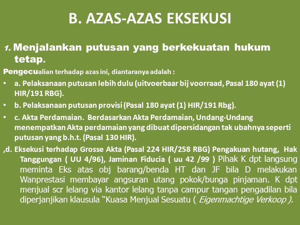 B. AZAS-AZAS EKSEKUSI 1. Menjalankan putusan yang berkekuatan hukum tetap. Pengecualian terhadap azas ini, diantaranya adalah :
