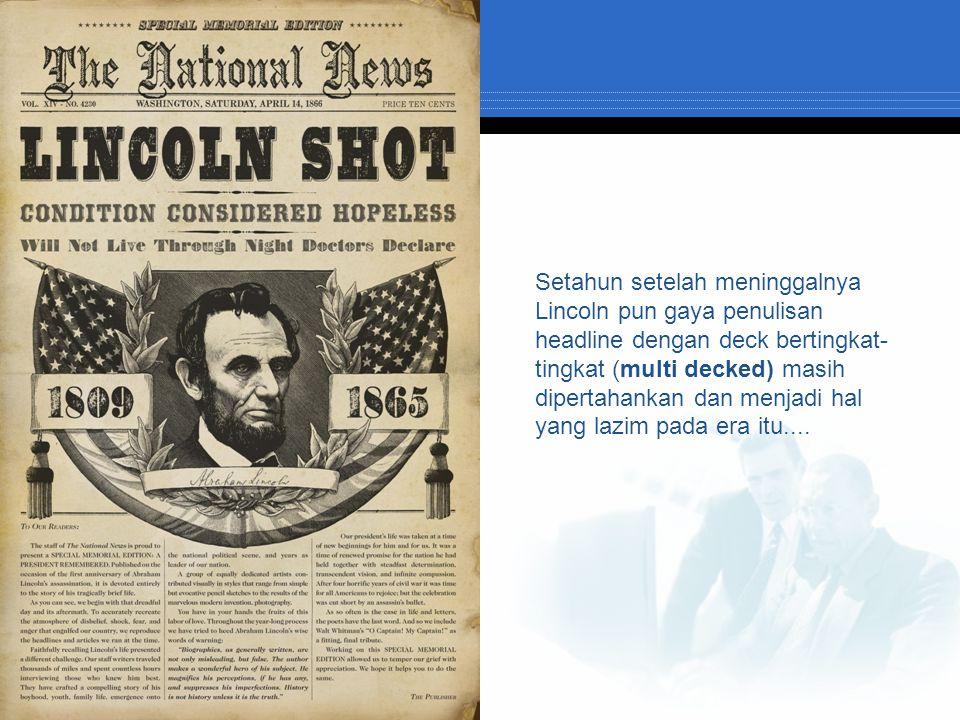Setahun setelah meninggalnya Lincoln pun gaya penulisan headline dengan deck bertingkat-tingkat (multi decked) masih dipertahankan dan menjadi hal yang lazim pada era itu....