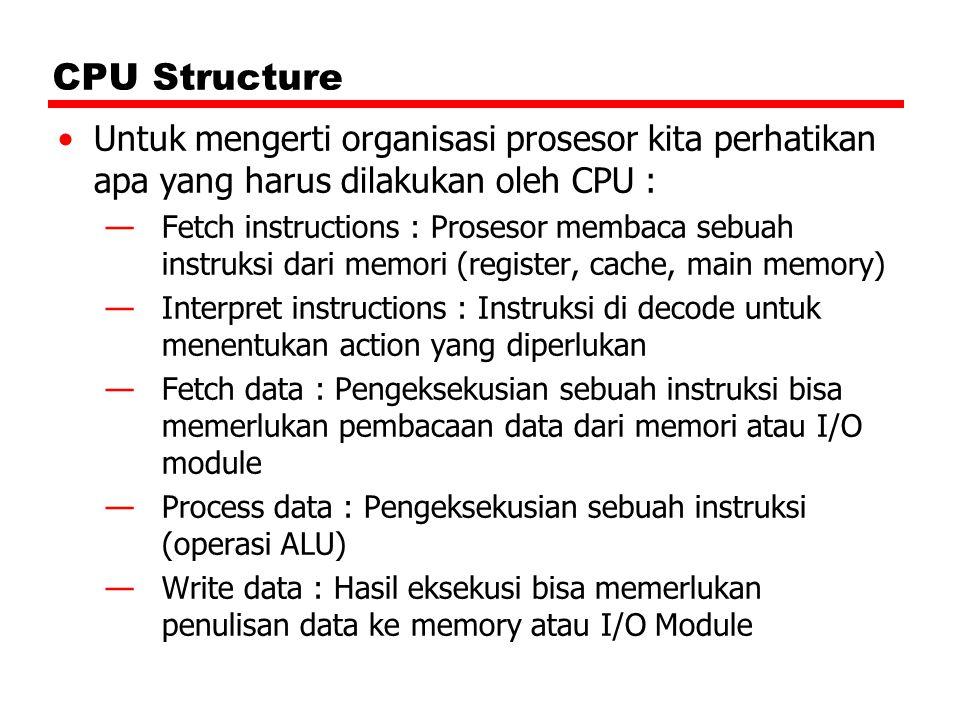 CPU Structure Untuk mengerti organisasi prosesor kita perhatikan apa yang harus dilakukan oleh CPU :