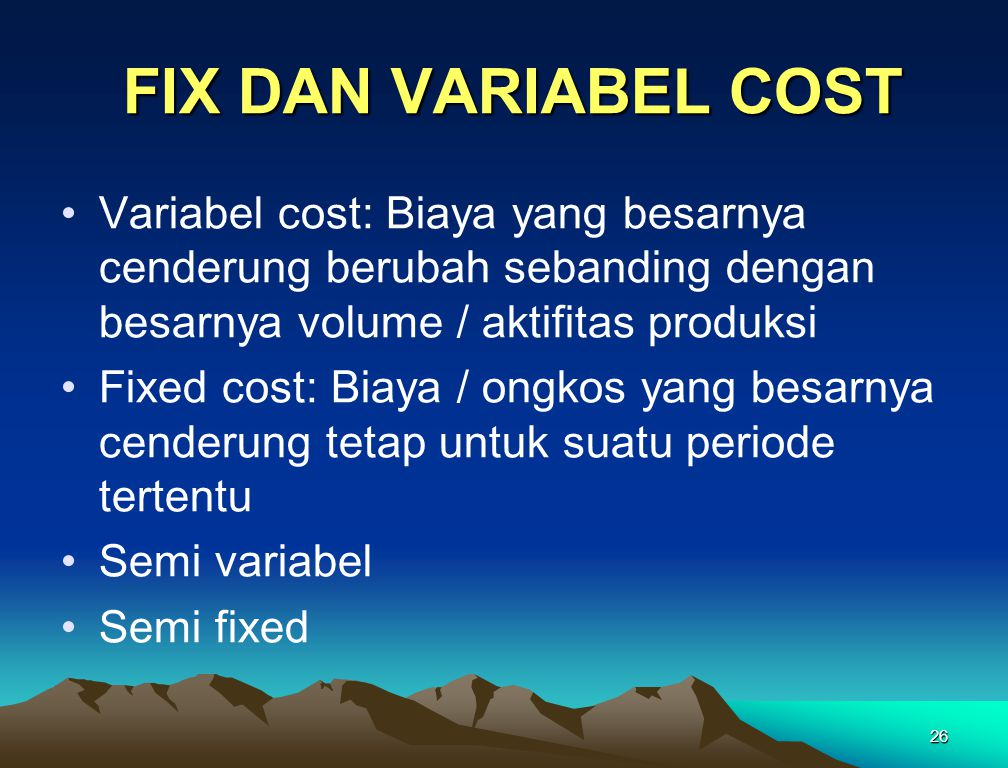 FIX DAN VARIABEL COST Variabel cost: Biaya yang besarnya cenderung berubah sebanding dengan besarnya volume / aktifitas produksi.