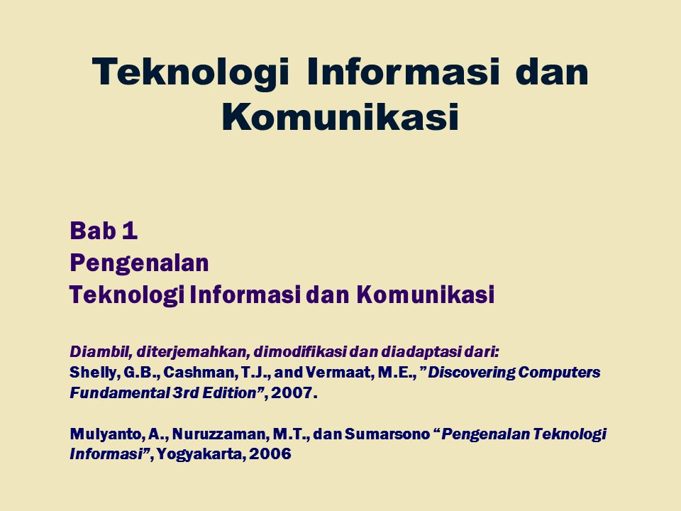 Bab 1 Pengenalan Teknologi Informasi dan Komunikasi Diambil, diterjemahkan, dimodifikasi dan diadaptasi dari: Shelly, G.B., Cashman, T.J., and Vermaat, M.E., Discovering Computers Fundamental 3rd Edition , 2007.