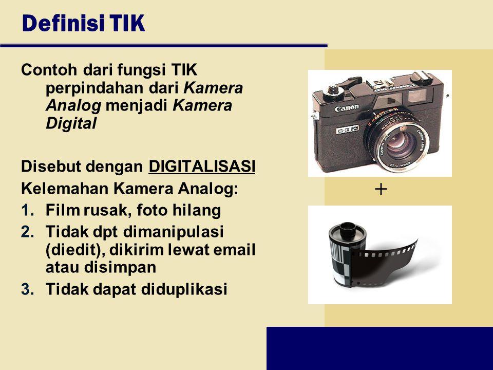 Definisi TIK Contoh dari fungsi TIK perpindahan dari Kamera Analog menjadi Kamera Digital. Disebut dengan DIGITALISASI.