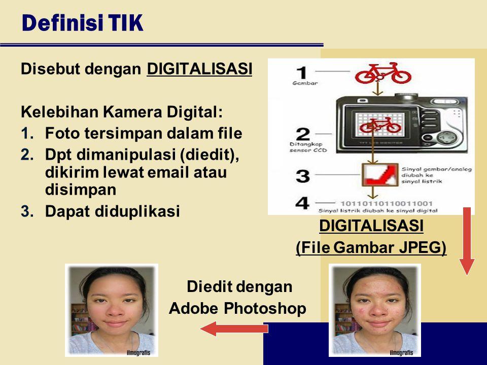 Definisi TIK Disebut dengan DIGITALISASI Kelebihan Kamera Digital: