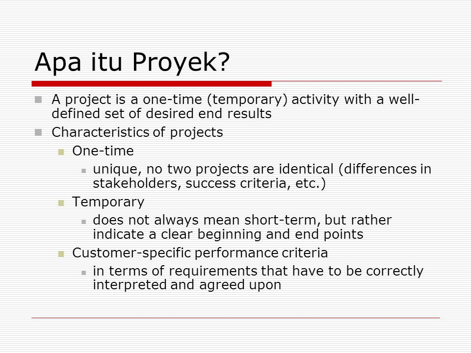 Apa itu Proyek A project is a one-time (temporary) activity with a well- defined set of desired end results.