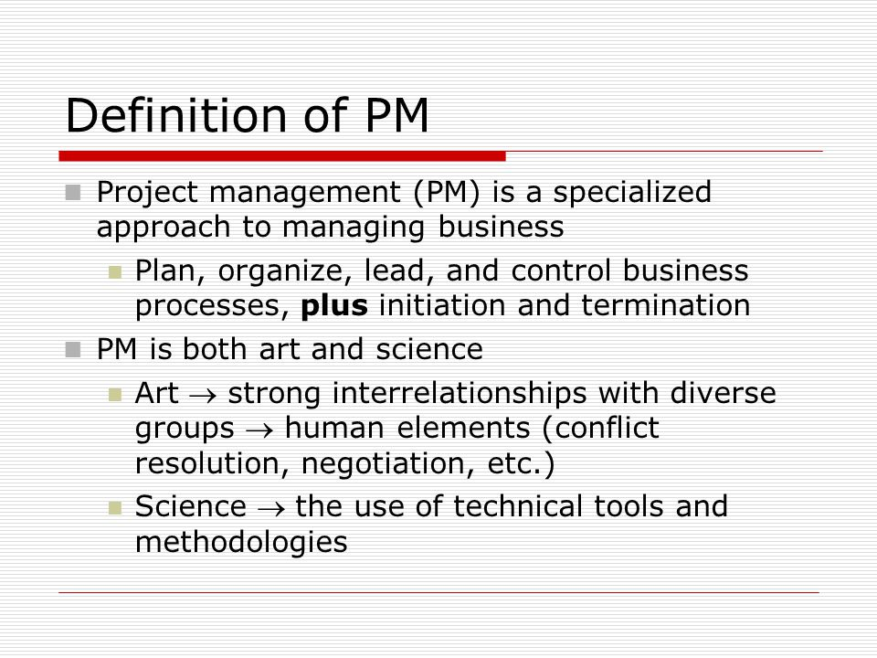 Definition of PM Project management (PM) is a specialized approach to managing business.