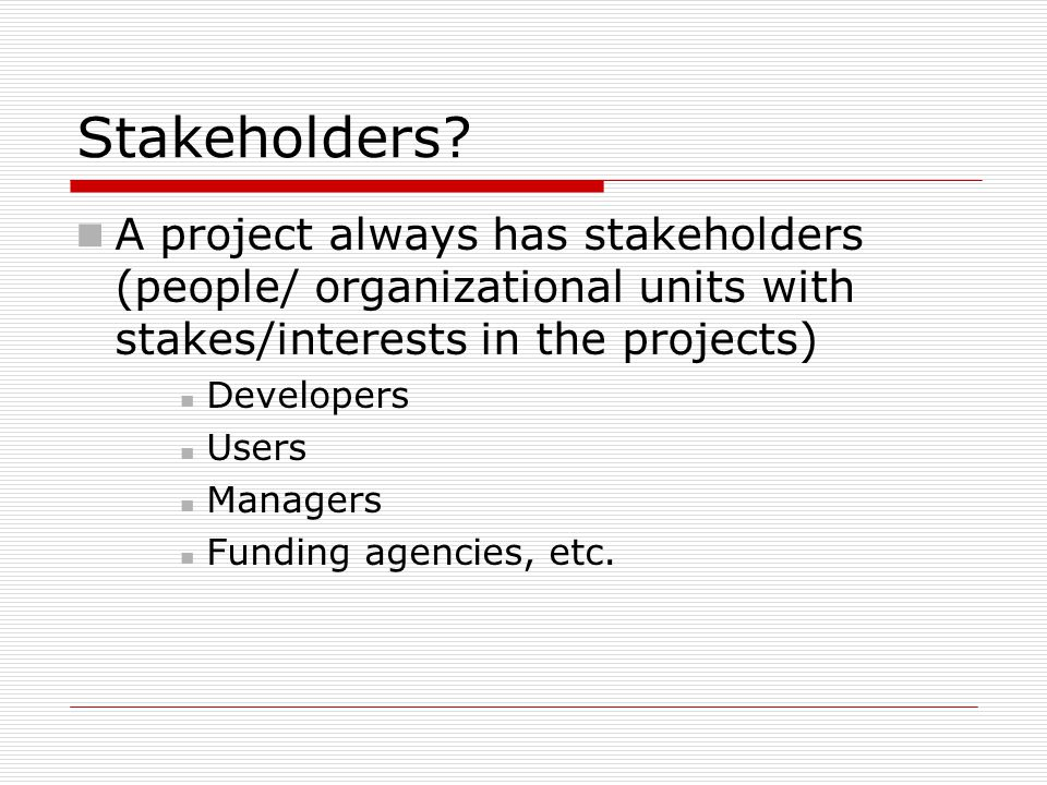 Stakeholders A project always has stakeholders (people/ organizational units with stakes/interests in the projects)