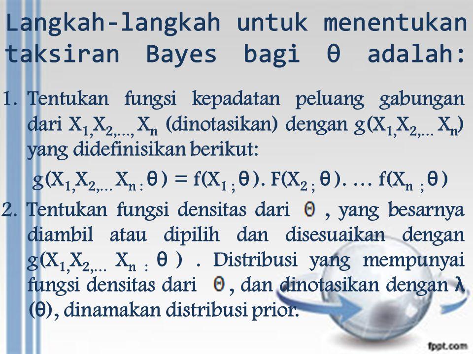Langkah-langkah untuk menentukan taksiran Bayes bagi θ adalah: