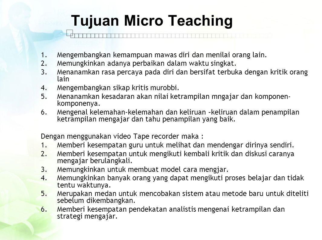 Tujuan Micro Teaching Mengembangkan kemampuan mawas diri dan menilai orang lain. Memungkinkan adanya perbaikan dalam waktu singkat.