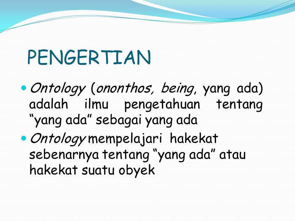 PENGERTIAN Ontology (ononthos, being, yang ada) adalah ilmu pengetahuan tentang yang ada sebagai yang ada.