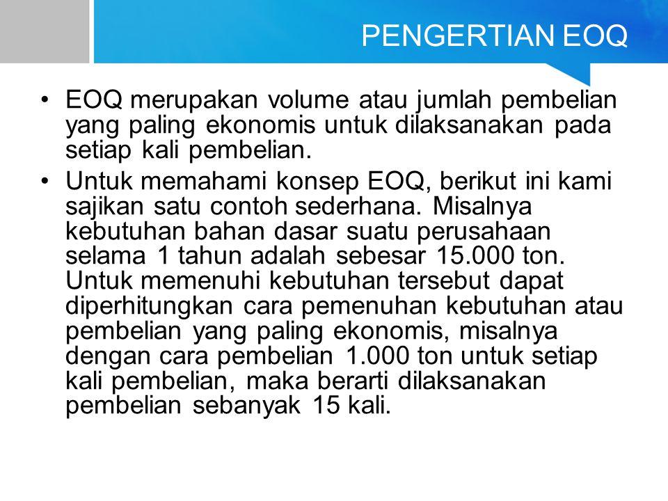 PENGERTIAN EOQ EOQ merupakan volume atau jumlah pembelian yang paling ekonomis untuk dilaksanakan pada setiap kali pembelian.