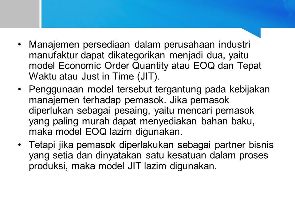 Manajemen persediaan dalam perusahaan industri manufaktur dapat dikategorikan menjadi dua, yaitu model Economic Order Quantity atau EOQ dan Tepat Waktu atau Just in Time (JIT).