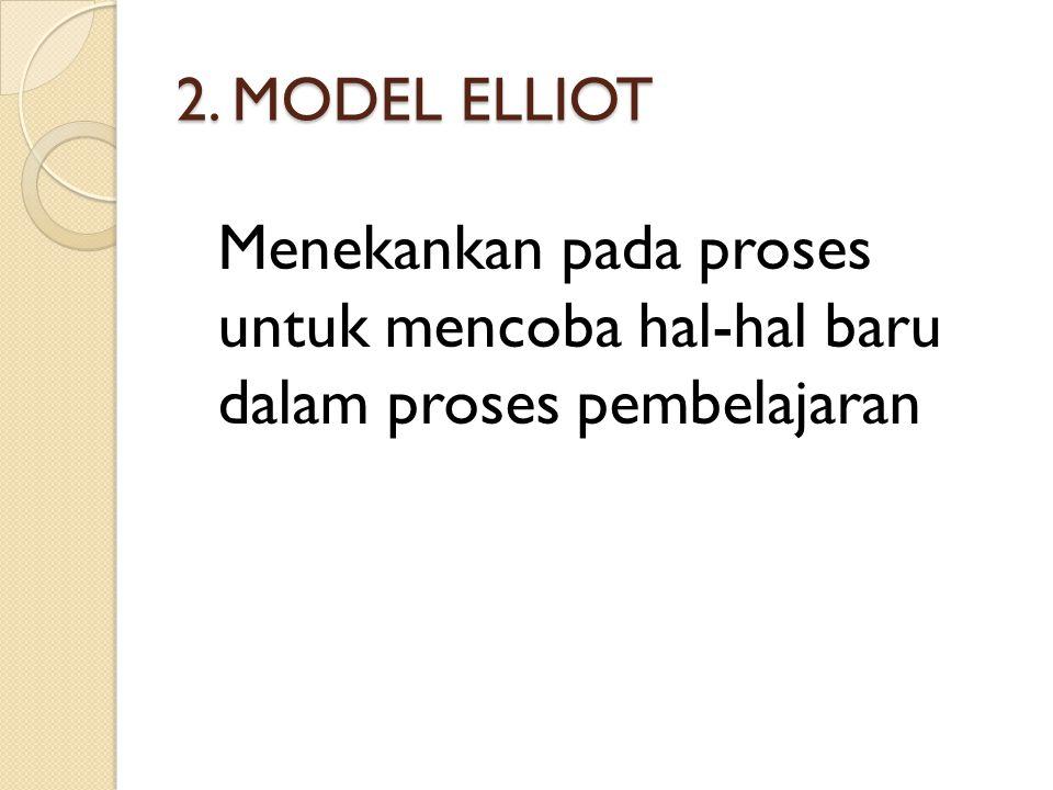 2. MODEL ELLIOT Menekankan pada proses untuk mencoba hal-hal baru dalam proses pembelajaran