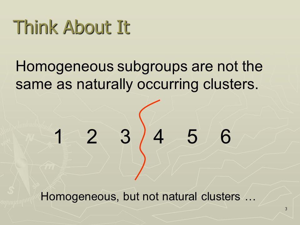 Think About It Homogeneous subgroups are not the same as naturally occurring clusters. 1 2 3 4 5 6.