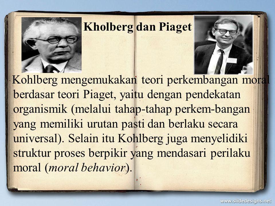 Kholberg dan Piaget Kohlberg mengemukakan teori perkembangan moral berdasar teori Piaget, yaitu dengan pendekatan organismik (melalui tahap-tahap perkem-bangan yang memiliki urutan pasti dan berlaku secara universal).