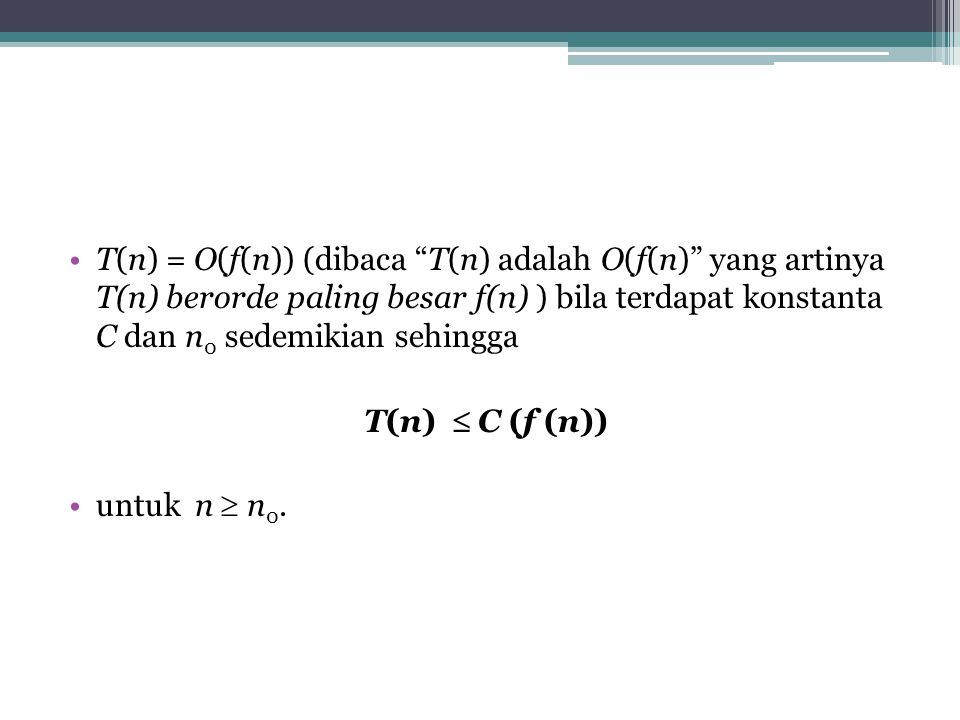 T(n) = O(f(n)) (dibaca T(n) adalah O(f(n) yang artinya T(n) berorde paling besar f(n) ) bila terdapat konstanta C dan n0 sedemikian sehingga