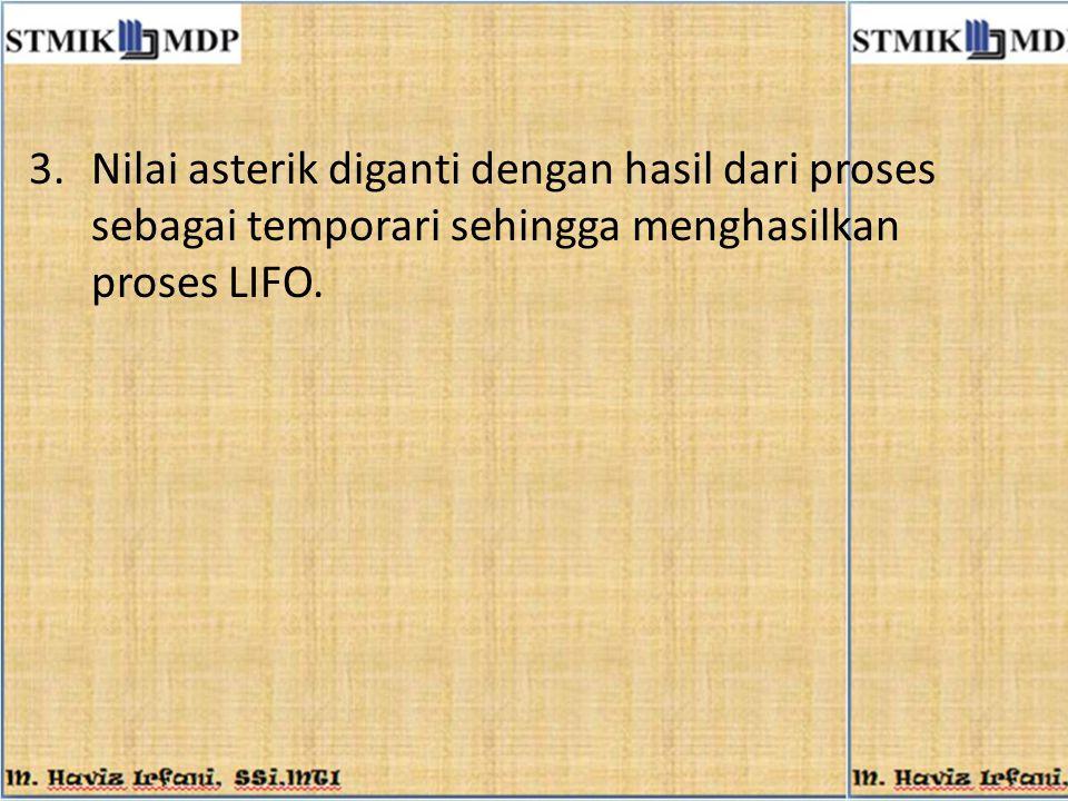 Nilai asterik diganti dengan hasil dari proses sebagai temporari sehingga menghasilkan proses LIFO.