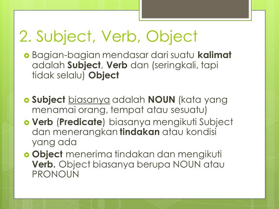 2. Subject, Verb, Object Bagian-bagian mendasar dari suatu kalimat adalah Subject, Verb dan (seringkali, tapi tidak selalu) Object.