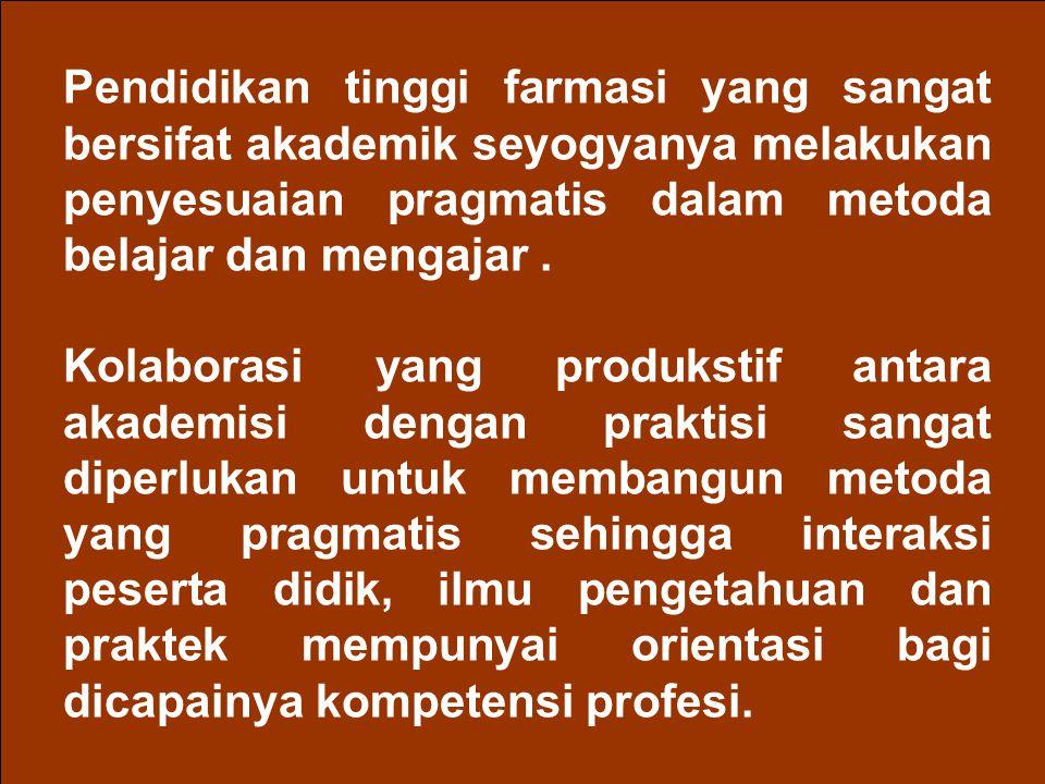Pendidikan tinggi farmasi yang sangat bersifat akademik seyogyanya melakukan penyesuaian pragmatis dalam metoda belajar dan mengajar .