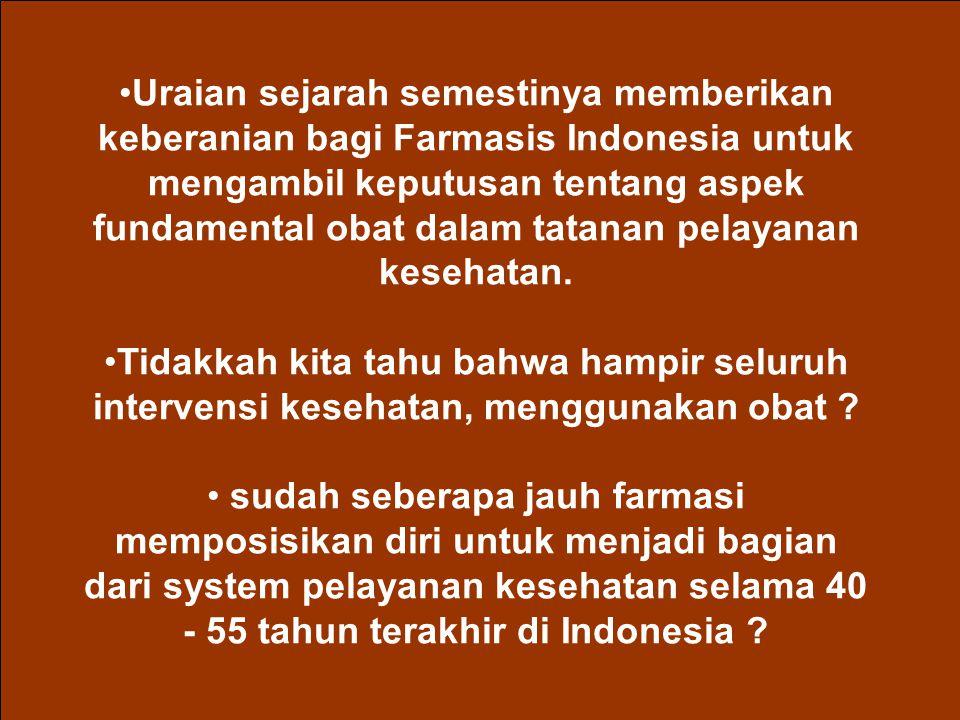 Uraian sejarah semestinya memberikan keberanian bagi Farmasis Indonesia untuk mengambil keputusan tentang aspek fundamental obat dalam tatanan pelayanan kesehatan.