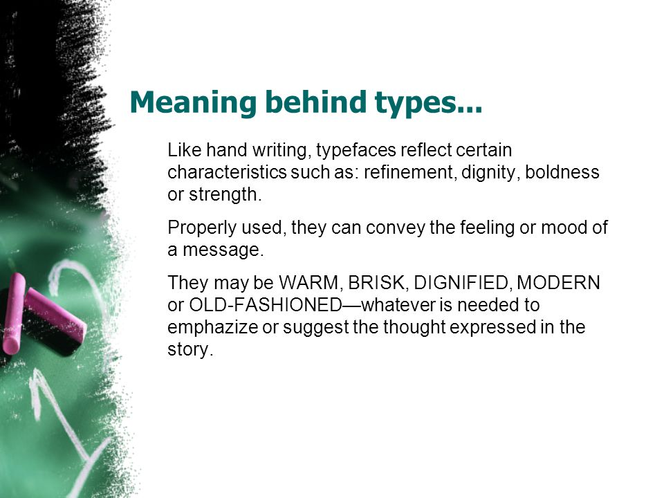 Meaning behind types... Like hand writing, typefaces reflect certain characteristics such as: refinement, dignity, boldness or strength.