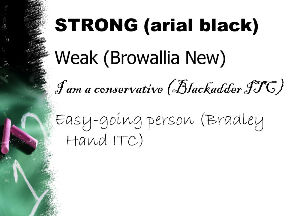 STRONG (arial black) Weak (Browallia New) I am a conservative (Blackadder ITC) Easy-going person (Bradley Hand ITC)