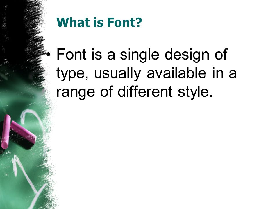 What is Font Font is a single design of type, usually available in a range of different style.