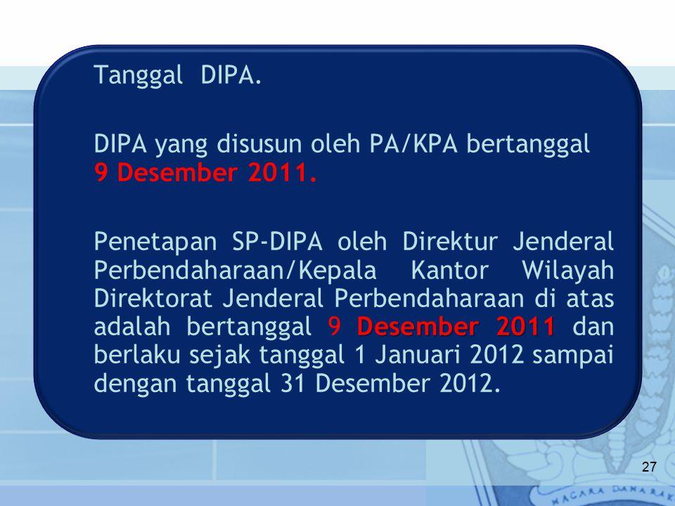 Tanggal DIPA. DIPA yang disusun oleh PA/KPA bertanggal 9 Desember 2011