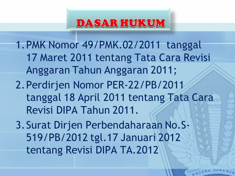 DASAR HUKUM PMK Nomor 49/PMK.02/2011 tanggal 17 Maret 2011 tentang Tata Cara Revisi Anggaran Tahun Anggaran 2011;